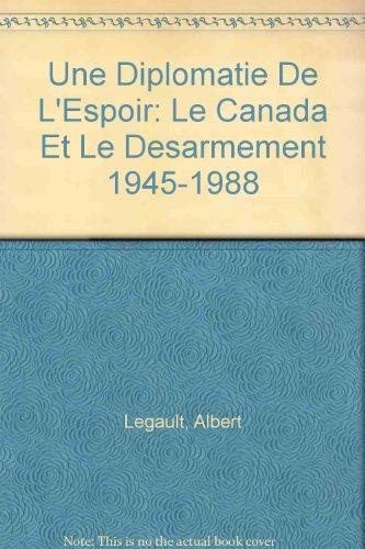 Une Diplomatie De L'Espoir: Le Canada Et Le Desarmement 1945-1988