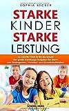 Starke Kinder Starke Leistung - So wird Ihr Kind fit für die Schule: Der große Erziehungs-Ratgeber für Eltern von Kindergarten-, Vorschul- und Grundschulkindern