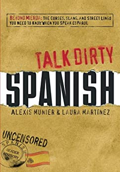 Talk Dirty Spanish: Beyond Mierda:  The curses, slang, and street lingo you need to Know when you speak espanol: Beyond Mierda - The Curses, Slang, and ... You Need to Know When You Speak Espanol by [Munier, Alexis, Martinez, Laura]