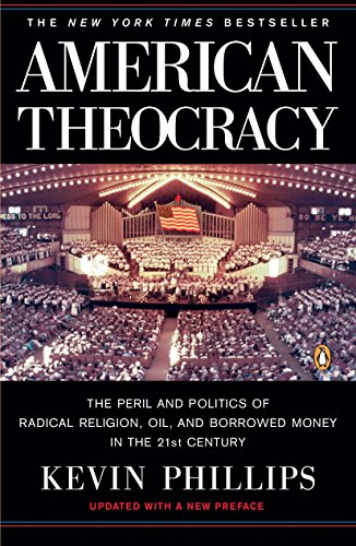 American Theocracy: The Peril and Politics of Radical Religion, Oil, and Borrowed Money in the 21st Century