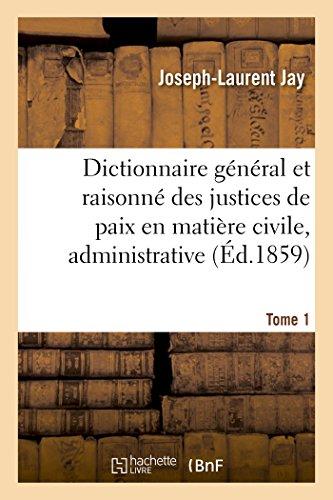Dictionnaire général et raisonné des justices de paix en matière civile, administrative, Tome 1: de simple police et d'instruction criminelle.