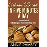 Artisan Bread in Five Minutes a Day: A Complete Guide in Making Easy and Delicious Sourdough Bread (Artisan Bread Recipes, No Knead Artisan Bread) (English Edition)