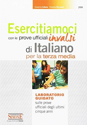 Esercitiamoci con le prove ufficiali Invalsi di Italiano. Laboratorio guidato sulle prove ufficiali degli ultimi cinque anni. Per la 3 classe della Scuola media
