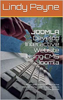 JOOMLA: Develop Interactive Website Using CMS Joomla: Design and Develop an Interactive Website Using Content Management System Joomla by [Payne, Lindy]