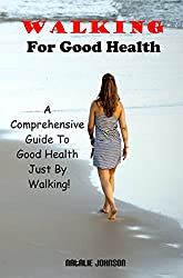 Walking For Good Health: A Comprehensive Guide To Good Health Just By Walking (Walking For Health, Walking For Exercise, Healthy Living, Benefits Of Walking)