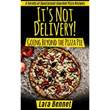 It's Not Delivery! Going Beyond the Pizza Pie: A Variety of Spectacular Gourmet Pizza Recipes (Most Delicious Recipes) (English Edition)