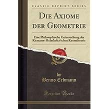 Die Axiome der Geometrie: Eine Philosophische Untersuchung der Riemann-Helmholtz'schen Raumtheorie (Classic Reprint)