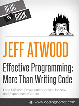 Effective Programming: More Than Writing Code by [Atwood (Coding Horror), Jeff]