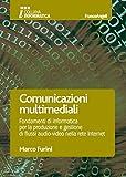 Comunicazioni multimediali. Fondamenti di informatica per la produzione e gestione di flussi audio-video nella rete Internet