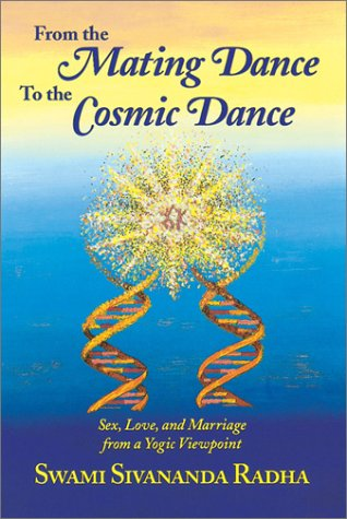 From the Mating Dance to the Cosmic Dance: Sex, Love and Marriage from a Yogic Viewpoint por Swami Sivananda Radha
