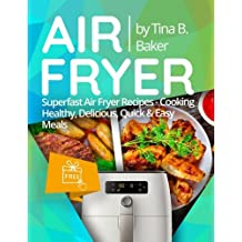Air Fryer Cookbook: Superfast Air Fryer Recipes - Cooking Healthy, Delicious, Quick & Easy Meals (Plus Photos, Nutrition Facts)