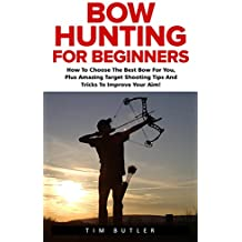 Bow Hunting For Beginners: How To Choose The Best Bow For You, Plus Amazing Target Shooting Tips And Tricks To Improve Your Aim! (Crossbow Hunting, Deer Hunting, Bow Hunter) (English Edition)