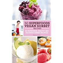 50 Superfoods Vegan Sorbet Recipes - 50 Nutritious, Healthy and Delicious Sorbet Recipes (English Edition)