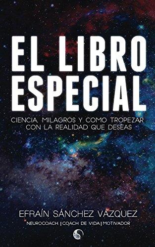 El Libro Especial: Ciencia, milagros y como tropezar con la realidad que deseas por Efraín Sánchez Vázquez