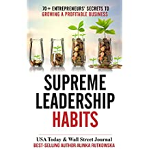 Supreme Leadership Habits: 70+ Entrepreneurs' Secrets to Growing a Profitable Business