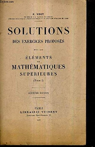 SOLUTIONS DES EXERCICES PROPOSES DANS LES ELEMENTS DE MATHEMATIQUES SUPERIEURES TOME 1 / 8E EDITION + ELEMENTS DE MATHEMATIQUES SUPERIEURES TOME 1 : COMPLEMENTS D'ALGEBRE GEOMETRIE ANALYTIQUE CALCUL DIFFERENTIEL ET INTEGRAL 18E EDITION.