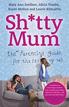 Sh*tty Mum: The Parenting Guide for the Rest of Us by [Zoellner, Mary Ann, Alicia Ybarbo, Karen Moline, Laurie Kilmartin]