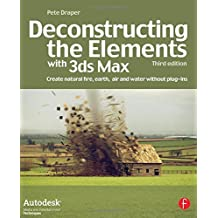 Deconstructing the Elements with 3ds Max: Create natural fire, earth, air and water without plug-ins (Autodesk Media and Entertainment Techniques) by Pete Draper (2008-12-04)