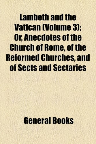 Lambeth and the Vatican (Volume 3); Or, Anecdotes of the Church of Rome, of the Reformed Churches, and of Sects and Sectaries