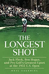 The Longest Shot: Jack Fleck, Ben Hogan, and Pro Golf's Greatest Upset at the 1955 U.S. Open