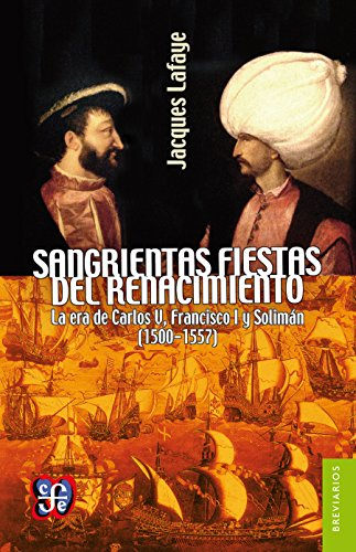 Sangrientas fiestas del Renacimiento. La era de Carlos V, Francisco I y Solimán el Magnífico (1500-1557) (Breviarios nº 534) por Jacques Lafaye