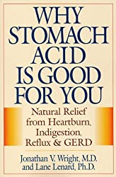 Why Stomach Acid is Good for You: Natural Relief from Heartburn Indigestion, Reflux and GERD by Jonathan V. Wright (2001-08-20)