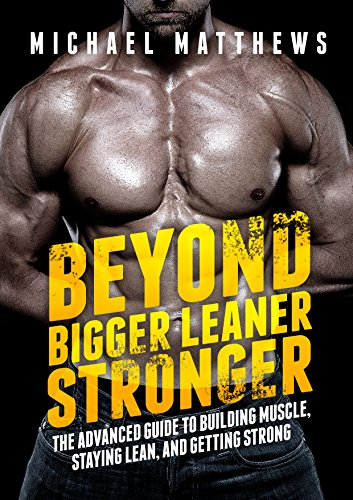 Beyond Bigger Leaner Stronger: The Advanced Guide to Building Muscle, Staying Lean, and Getting Strong (The Build Muscle, Get Lean, and Stay Healthy Series Book 4) (English Edition) por Michael Matthews
