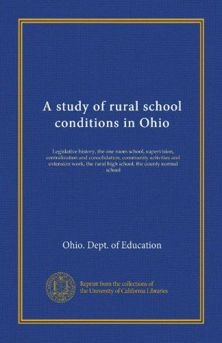 A study of rural school conditions in Ohio: Legislative history, the one room school, supervision, centralization and consolidation, community ... rural high school, the county normal school