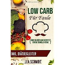 Low Carb für Faule: Low Carb Rezeptbuch und kinderleichte Abnehm-Strategie für bis zu 6 Kilo in 21 Tagen (Praktische Anleitungen, schnelle Low Carb Rezepte u.v.m.)