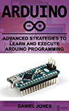 Arduino: Advanced Strategies to Learn and Execute Arduino Programming