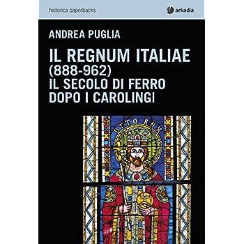 Il Regnum Italiae (888-962). Il Secolo Di Ferro Dopo I Carolingi