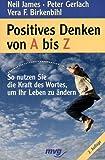 Positives Denken von A bis Z - So nutzen Sie die Kraft des Wortes, um ihr Leben zu ändern - Neil James, Vera F Birkenbihl, Peter Gerlach