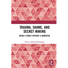 Trauma, Shame, and Secret Making: Being a Family Without a Narrative
