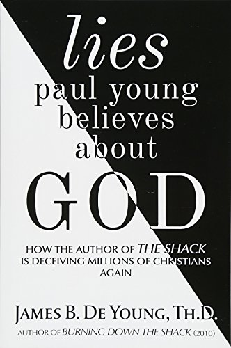lies paul young believes about God: How the Author of The Shack Is Deceiving Millions of Christians Again por James B. De Young