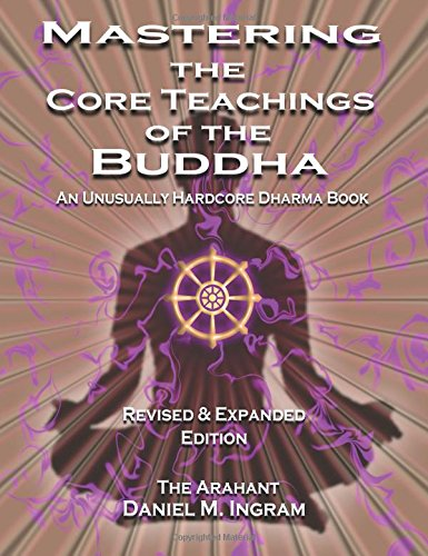 Mastering the Core Teachings of the Buddha: An Unusually Hardcore Dharma Book (Second Edition Revised and Expanded) por Daniel M Ingram