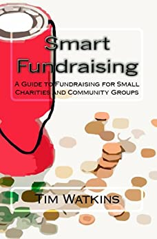 Smart Fundraising: A Guide to Fundraising for Small Charities and Community Groups by [Watkins, Tim]