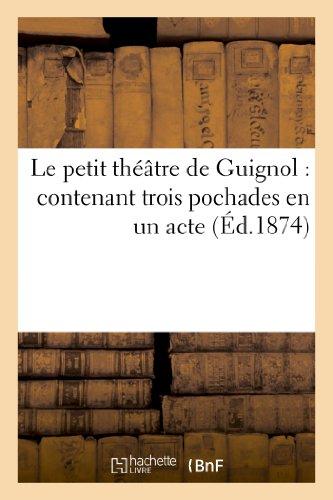 Le petit théâtre de Guignol : contenant trois pochades en un acte, imitées de Mourguet et Cie:, avec glossaire alphabétique pour l'intelligence des expressions canuses par Sans Auteur
