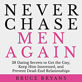 Never Chase Men Again: 38 Dating Secrets To Get The Guy, Keep Him Interested, A