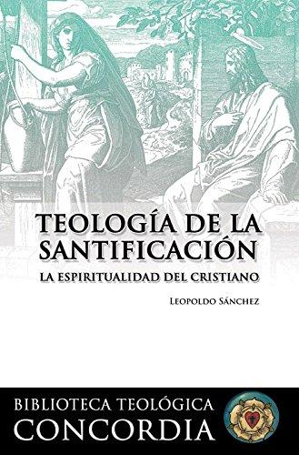 Teología de la santificación: La espiritualidad del cristiano (Biblioteca Teologíca Concordia / Concordia Theological Library) por Leopoldo Sanchez