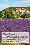 Das Provence-Lesebuch: Impressionen und Rezepte aus dem Land des Lichts - Almut Irmscher