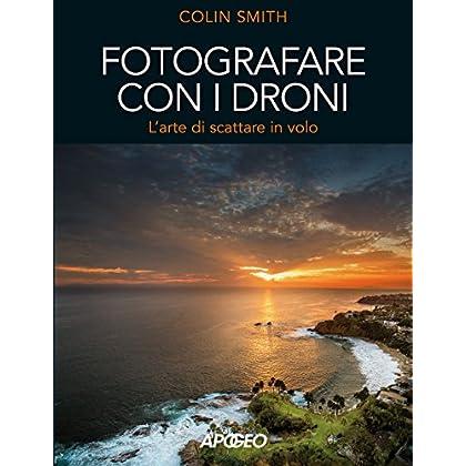 Fotografare Con I Droni. L'arte Di Scattare In Volo