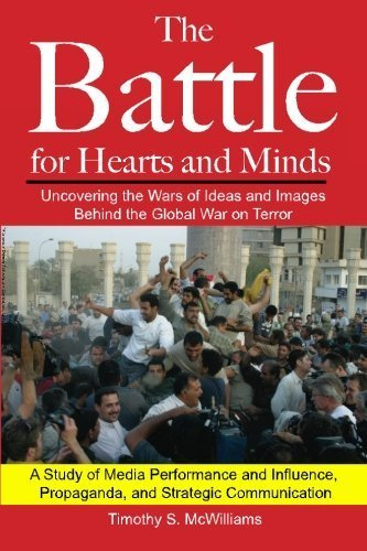 The Battle for Hearts and Minds Uncovering the Wars of Ideas and Images Behind the Global War on Terror: A Study of Media Performance and Influence, Propaganda, and Strategic Communication by Timothy S. McWilliams (2011-04-07)