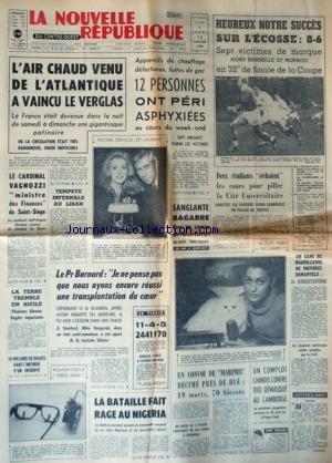 NOUVELLE REPUBLIQUE (LA) [No 7093] du 15/01/1968 - MICHEL DEVILLE - 25EME LAUREAT - CATHERINE DENEUVE - LE CARDINAL VAGNOZZI MINISTRE DES FINANCES DU SAINT-SIEGE - TEMPETE INFERNALE AU LIBAN - LE PR BARNARD - ET LE PR BLAIBERG ET LA TRANSPLANTATION DU COEUR - MIKE KASPERAK A ETE OPERE - LA BATAILLE FAIT RAGE AU NIGERIA - UN CONVOI DE MARINES DECIME PRES DE HUE - UN COMPLOT CHINOIS CONTRE TITO DEMASQUE AU CAMBODGE - LES SPORTS - LES FAITS DIVERS