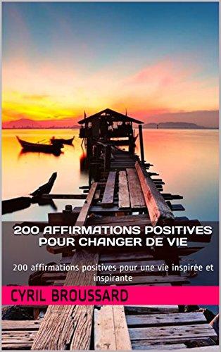 200 affirmations positives pour changer de vie: 200 affirmations positives pour une vie inspirée et inspirante (Les 200 t. 2) par Cyril Broussard