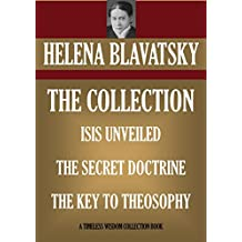 HELENA BLAVATSKY COLLECTION: ISIS UNVEILED, THE SECRET DOCTRINE, THE KEY TO TEOSOPHY (Timeless Wisdom Collection) (English Edition)