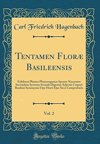 Tentamen Floræ Basileensis, Vol. 2: Exhibens Plantas Phanerogamas Sponte Nascentes Secundum Systema Sexuale Digestas Adjectis Caspari Bauhini ... Ejus Sicci Comprobatis (Classic Reprint)
