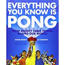 Everything You Know Is Pong: How Mighty Table Tennis Shapes Our World by Bennett, Roger, Horowitz, Eli (2010) Hardcover