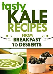 Kale Recipes: From Breakfast to Desserts: (kale salad recipe, kale smoothie recipes, best kale recipes, kale juice recipe, kale pasta recipe, kale pesto recipe, healthy eating recipes)