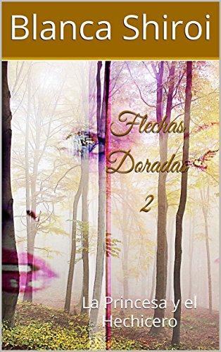 Flechas Doradas 2: La Princesa y el Hechicero por Blanca Shiroi