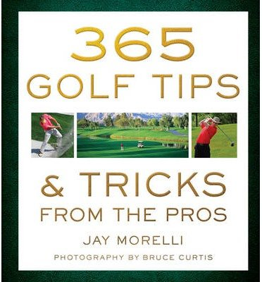 [(365 Golf Tips & Tricks from the Pros)] [ By (author) Jay Morelli, Photographs by Bruce Curtis ] [May, 2014]